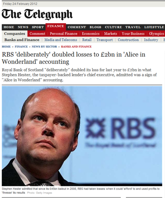 http://www.telegraph.co.uk/finance/newsbysector/banksandfinance/9101879/RBS-deliberately-doubled-losses-to-2bn-in-Alice-in-Wonderland-accounting.html